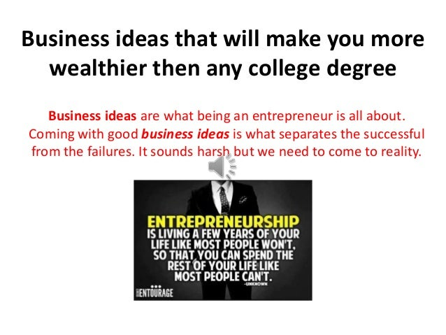 Business ideas that will make you morewealthier then any college degreeBusiness ideas are what being an entrepreneur is al...