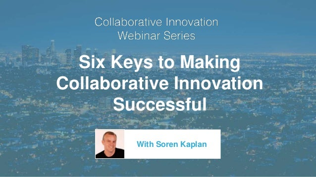 Six Keys to Making Collaborative Innovation Successful With Soren Kaplan