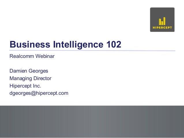 Slide 1 Business Intelligence 102 Realcomm Webinar Damien Georges Managing Director Hipercept Inc. dgeorges@hipercept.com