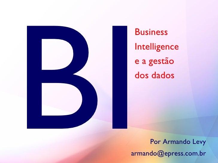 BI   Business   Intelligence   e a gestão   dos dados           Por Armando Levy  armando@epress.com.br