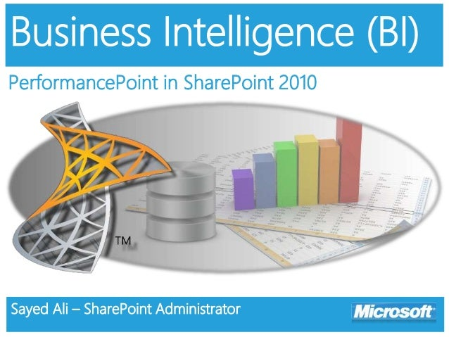 Business Intelligence (BI) PerformancePoint in SharePoint 2010 Sayed Ali – SharePoint Administrator