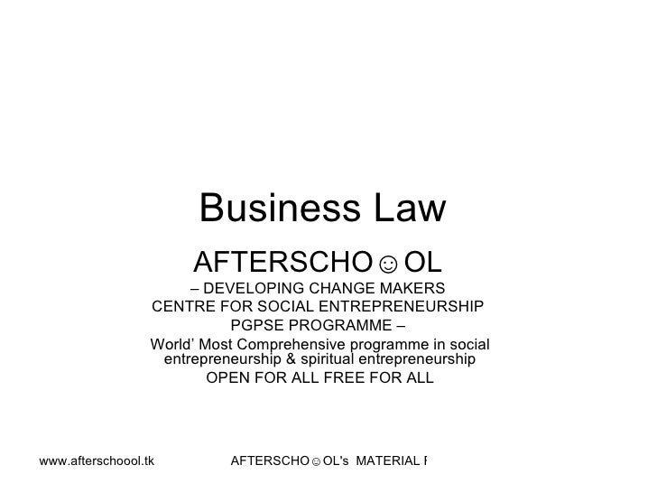Business Law  AFTERSCHO☺OL   –  DEVELOPING CHANGE MAKERS  CENTRE FOR SOCIAL ENTREPRENEURSHIP  PGPSE PROGRAMME –  World' Mo...