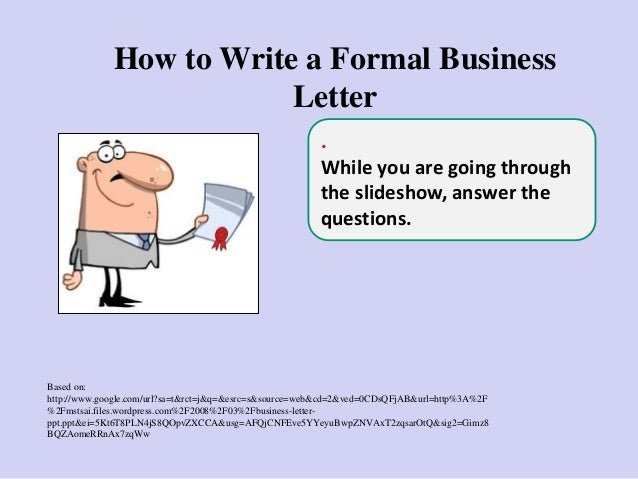 How to Write a Formal Business Letter Based on: http://www.google.com/url?sa=t&rct=j&q=&esrc=s&source=web&cd=2&ved=0CDsQFj...
