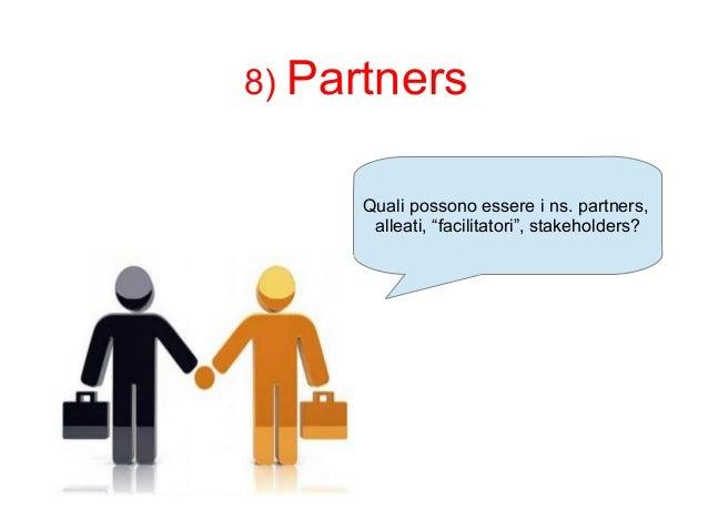 """8) Partners  Quali possono essere i ns. partners,  alleati, """"facilitatori"""", stakeholders?"""