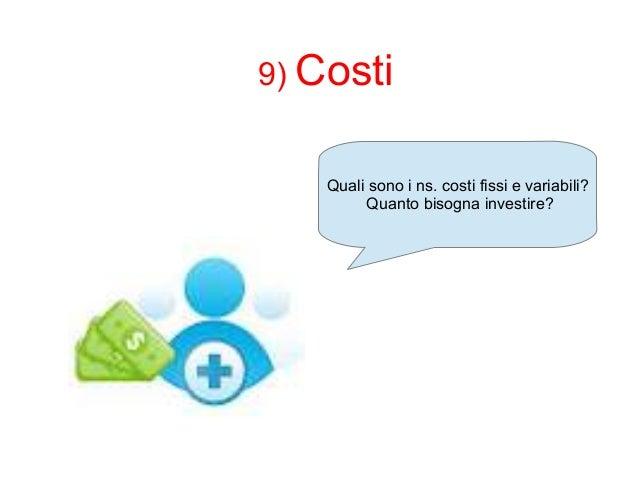 9) Costi  Quali sono i ns. costi fissi e variabili?  Quanto bisogna investire?