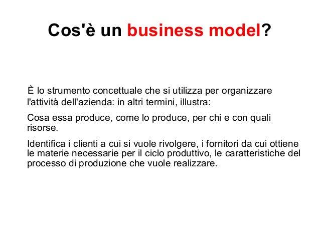 Cos'è un business model?  È lo strumento concettuale che si utilizza per organizzare  l'attività dell'azienda: in altri te...