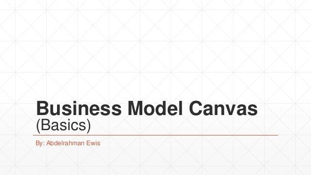Business Model Canvas (Basics) By: Abdelrahman Ewis