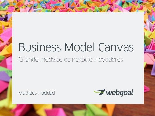 Business Model Canvas Criando modelos de negócio inovadores Matheus Haddad
