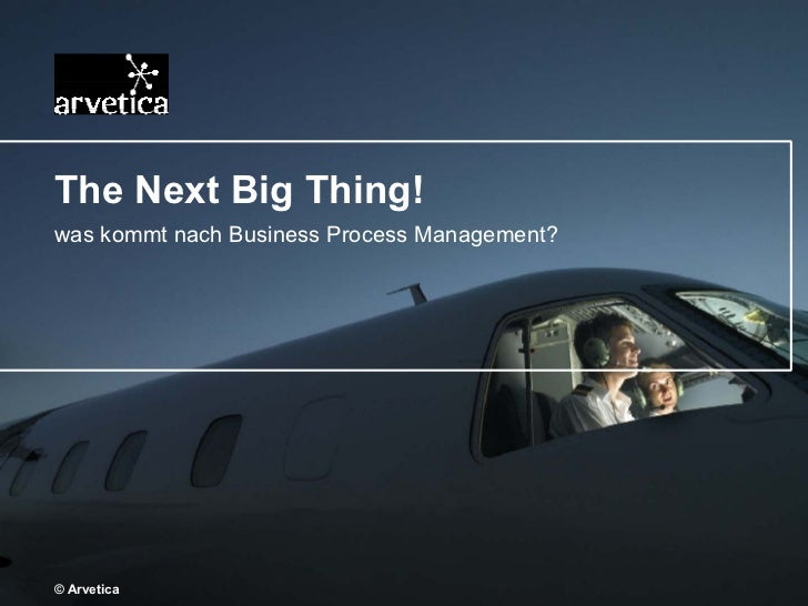 The Next Big Thing! was kommt nach Business Process Management? © Arvetica