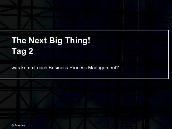 The Next Big Thing! Tag 2 was kommt nach Business Process Management? © Arvetica