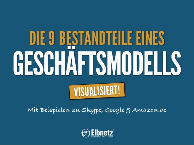 DIE 9 BESTANDTEILE EINES  GESCHÄFTSMODELLS VISUALISIERT!  Mit Beispielen zu Skype, Google & Amazon.de