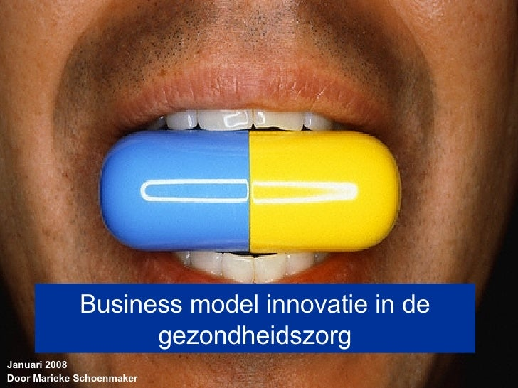 Business model innovatie in de gezondheidszorg Januari 2008 Door Marieke Schoenmaker