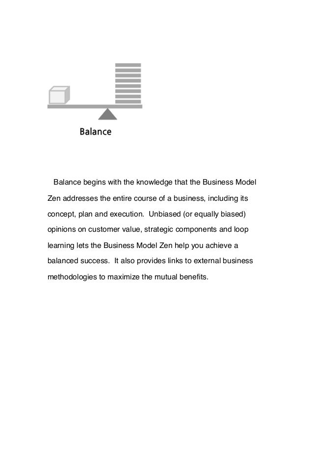 Balance begins with the knowledge that the Business Model Zen addresses the entire course of a business, including its con...