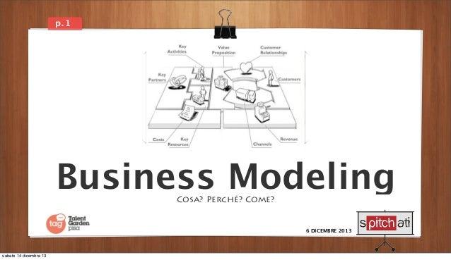 p. 1  Business Modeling Cosa? Perché? Come?  6 DICEMBRE 2013  sabato 14 dicembre 13