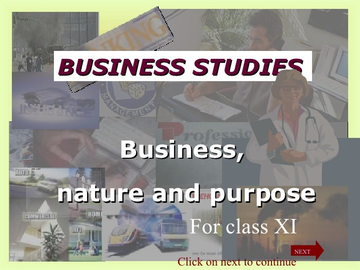BUSINESS STUDIES Business,  nature and purpose For class XI Click on next to continue NEXT