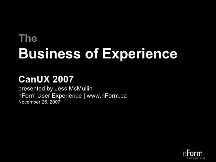 The Business of Experience CanUX 2007 presented by Jess McMullin nForm User Experience | www.nForm.ca November 26, 2007