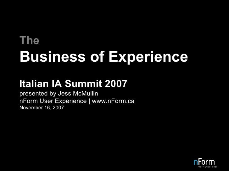 The Business of Experience Italian IA Summit 2007 presented by Jess McMullin nForm User Experience | www.nForm.ca November...