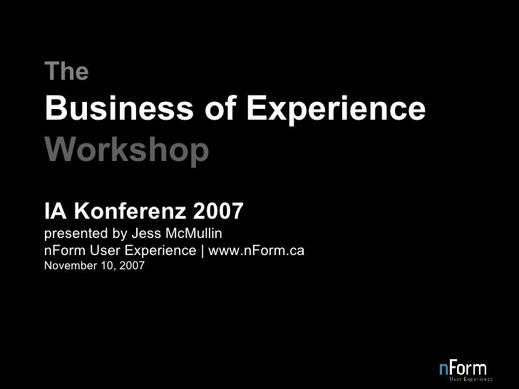The Business of Experience Workshop IA Konferenz 2007 presented by Jess McMullin nForm User Experience   www.nForm.ca Nove...