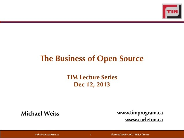 The Business of Open Source TIM Lecture Series Dec 12, 2013  www.timprogram.ca www.carleton.ca  Michael Weiss  weiss@sce.c...