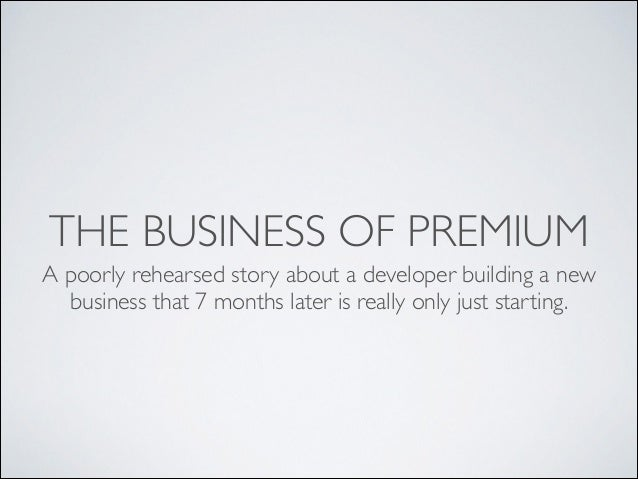THE BUSINESS OF PREMIUM	  A poorly rehearsed story about a developer building a new business that 7 months later is really...
