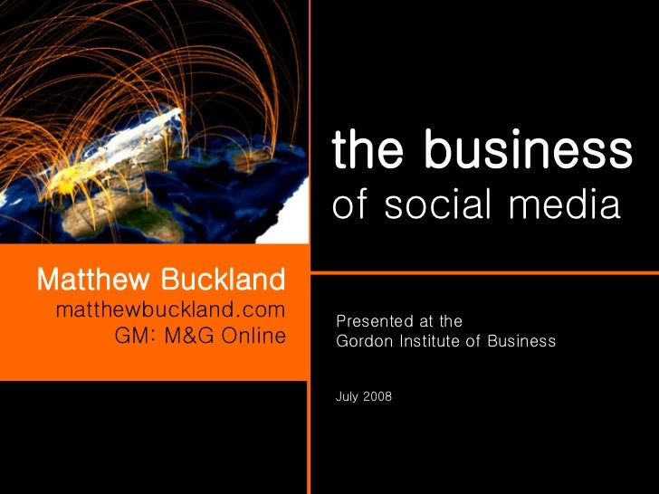 the business   of social media Matthew Buckland matthewbuckland.com GM: M&G Online Presented at the  Gordon Institute of B...