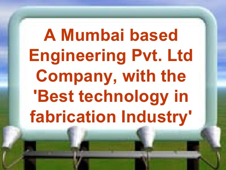 A Mumbai based Engineering Pvt. Ltd Company, with the 'Best technology   in fabrication Industry'