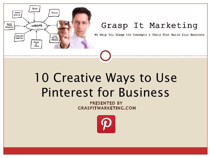 [INSERT LOGO]10 Creative Ways to Use Pinterest for Business           PRESENTED BY       GRASPITMARKETING.COM