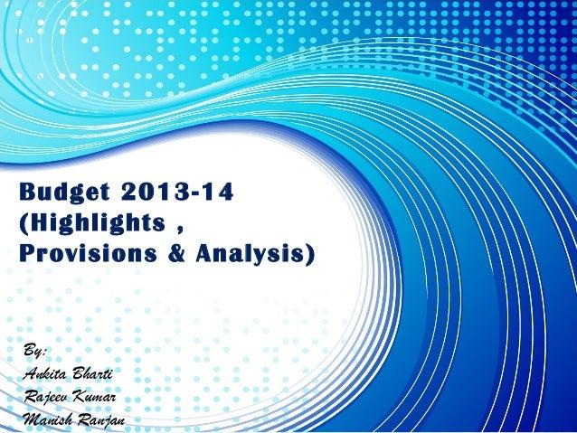 Budget 2013-14 (Highlights , Provisions & Analysis) By: Ankita Bharti Rajeev Kumar Manish Ranjan