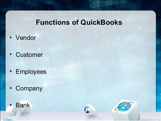 Functions of QuickBooks • Vendor • Customer • Employees • Company • Bank