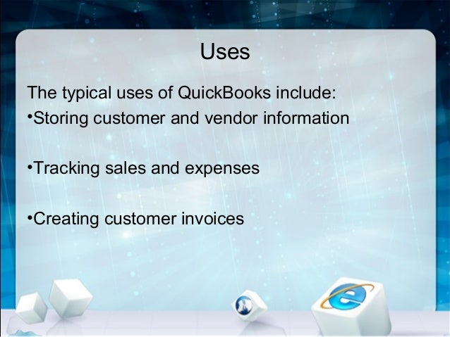 Uses The typical uses of QuickBooks include: •Storing customer and vendor information •Tracking sales and expenses •Creati...