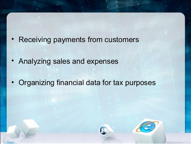 • Receiving payments from customers • Analyzing sales and expenses • Organizing financial data for tax purposes