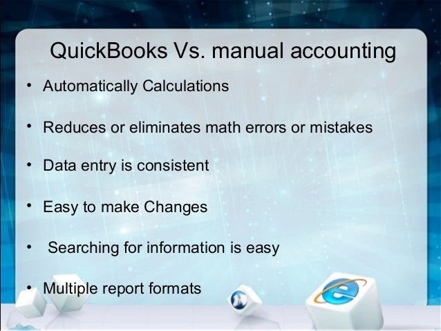 QuickBooks Vs. manual accounting • Automatically Calculations • Reduces or eliminates math errors or mistakes • Data entry...