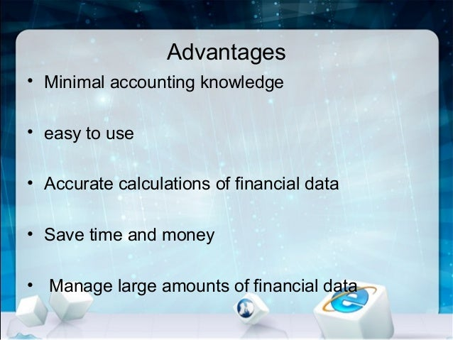 Advantages • Minimal accounting knowledge • easy to use • Accurate calculations of financial data • Save time and money • ...