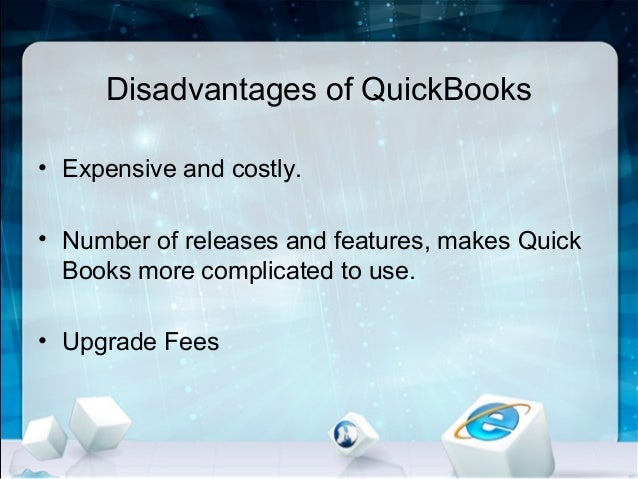 Disadvantages of QuickBooks • Expensive and costly. • Number of releases and features, makes Quick Books more complicated ...