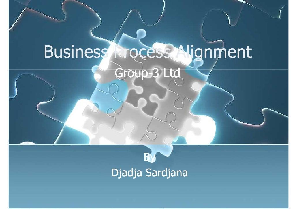 Business Process Alignment         Group-3 Ltd                   By         Djadja Sardjana