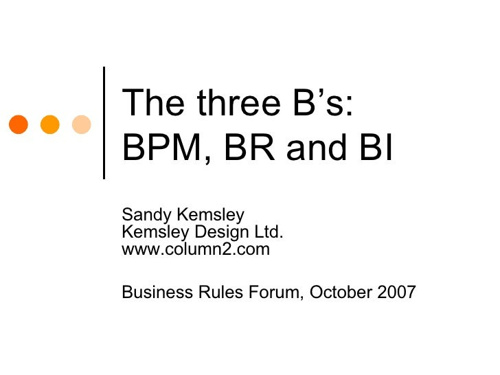 The three B's: BPM, BR and BI Sandy Kemsley Kemsley Design Ltd. www.column2.com Business Rules Forum, October 2007