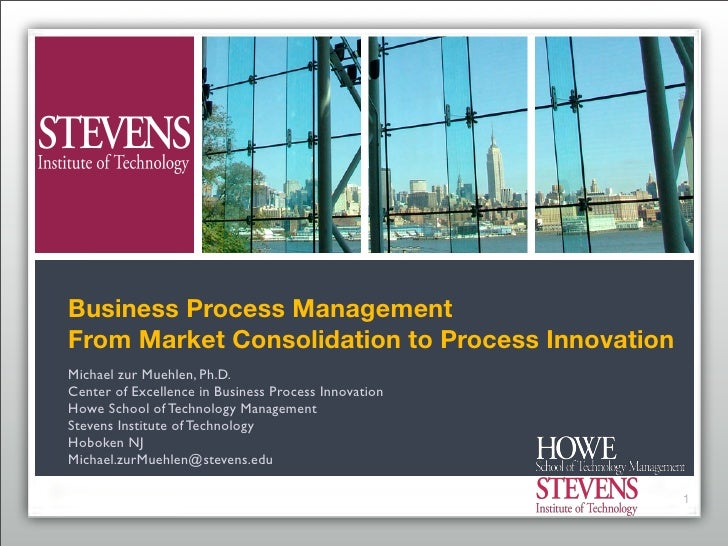 Business Process Management From Market Consolidation to Process Innovation Michael zur Muehlen, Ph.D. Center of Excellenc...