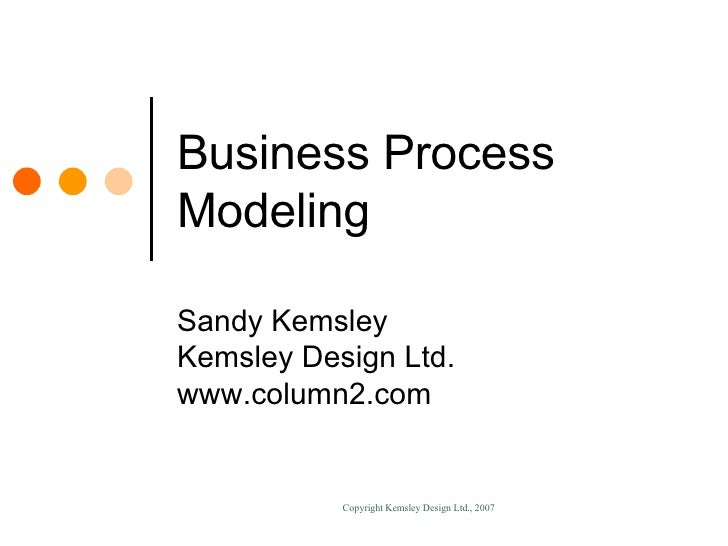 Business Process Modeling Sandy Kemsley Kemsley Design Ltd. www.column2.com
