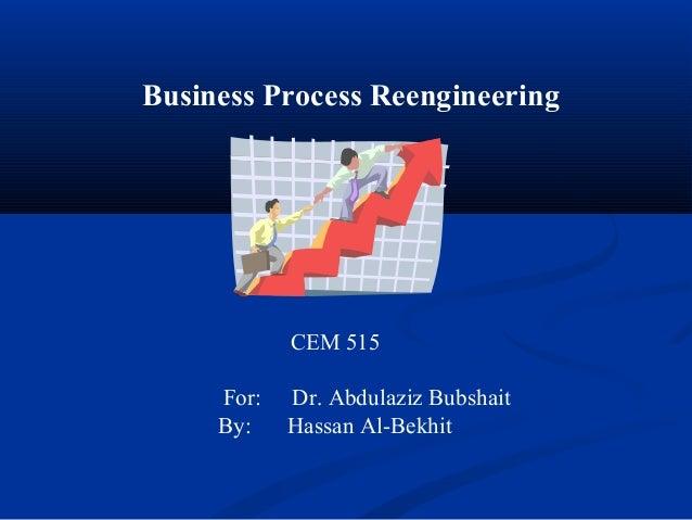 Business Process Reengineering CEM 515 For: Dr. Abdulaziz Bubshait By: Hassan Al-Bekhit