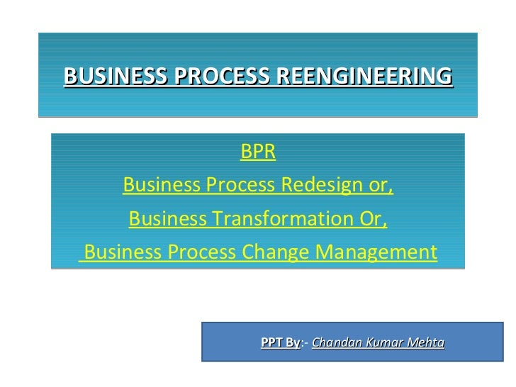 BUSINESS PROCESS REENGINEERING BPR Business Process Redesign or, Business Transformation Or, Business Process Change Manag...