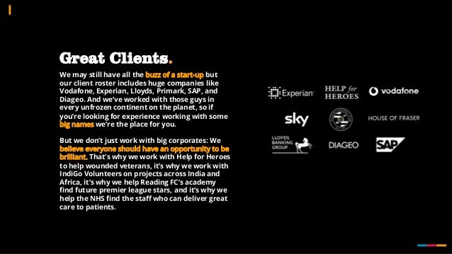 Great Clients. We may still have all the buzz of a start-up but our client roster includes huge companies like Vodafone, E...