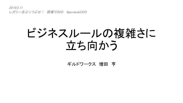 ビジネスルールの複雑さに 立ち向かう ギルドワークス 増田 亨 2019.5.11 レガシーをぶっつぶせ! 現場でDDD #genbadeDDD