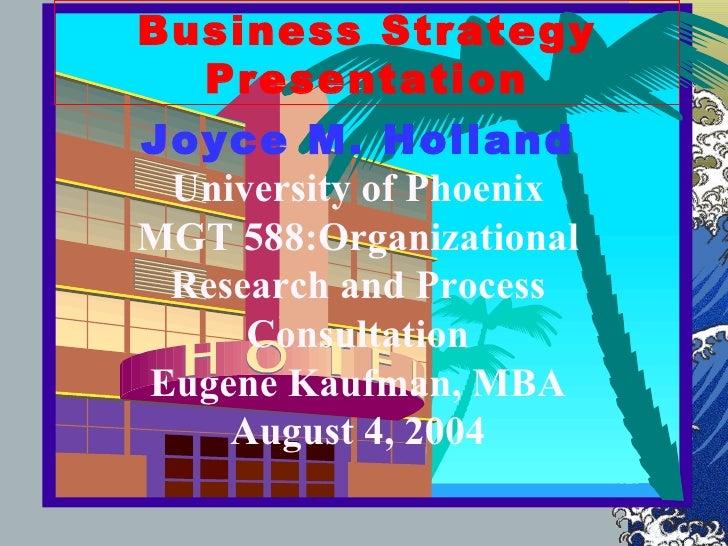 Business Strategy Presentation Joyce M. Holland University of Phoenix MGT 588:Organizational Research and Process Consulta...