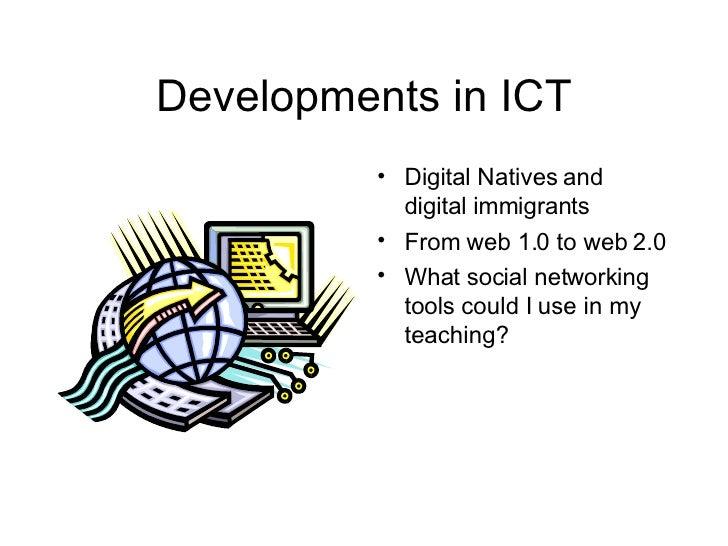 Developments in ICT <ul><li>Digital Natives and digital immigrants </li></ul><ul><li>From web 1.0 to web 2.0 </li></ul><ul...