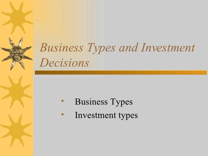 Business Types and Investment Decisions  <ul><li>Business Types  </li></ul><ul><li>Investment types  </li></ul>