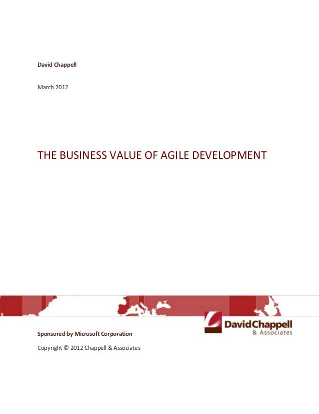 David ChappellMarch 2012THE BUSINESS VALUE OF AGILE DEVELOPMENTSponsored by Microsoft CorporationCopyright © 2012 Chappell...