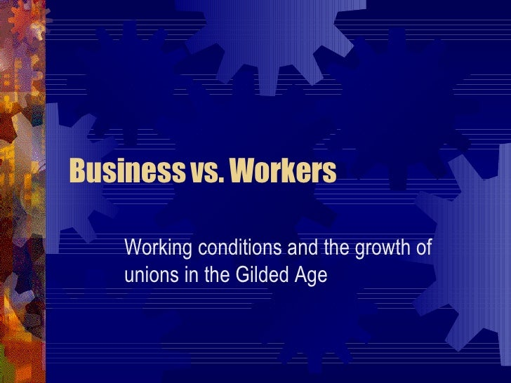 Business vs. Workers Working conditions and the growth of unions in the Gilded Age