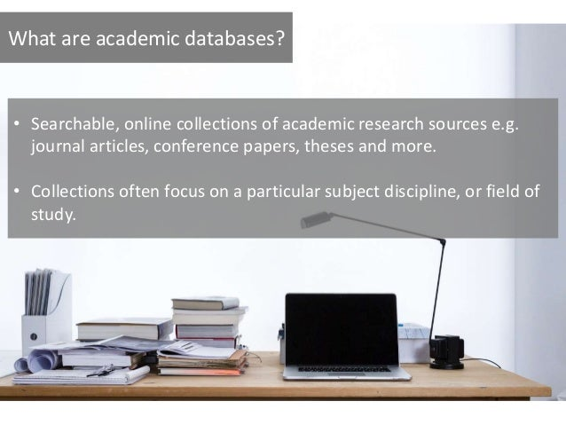 What are academic databases? • Searchable, online collections of academic research sources e.g. journal articles, conferen...
