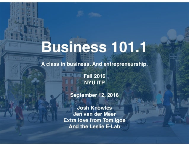 Business 101.1 A class in business. And entrepreneurship. Fall 2016 NYU ITP September 12, 2016 Josh Knowles Jen van der Me...