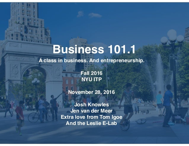 Business 101.1 A class in business. And entrepreneurship. Fall 2016 NYU ITP November 28, 2016 Josh Knowles Jen van der Mee...